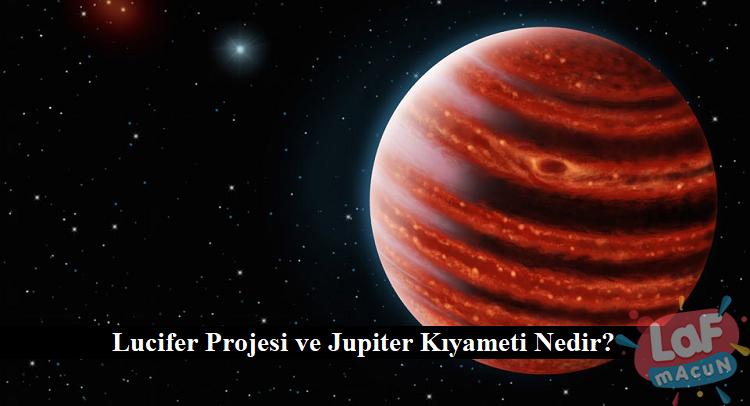 Lucifer Projesi ve Jupiter Kıyameti Nedir?